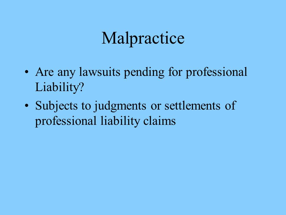 Malpractice Are any lawsuits pending for professional Liability? Subjects to judgments or settlements of professional liability claims