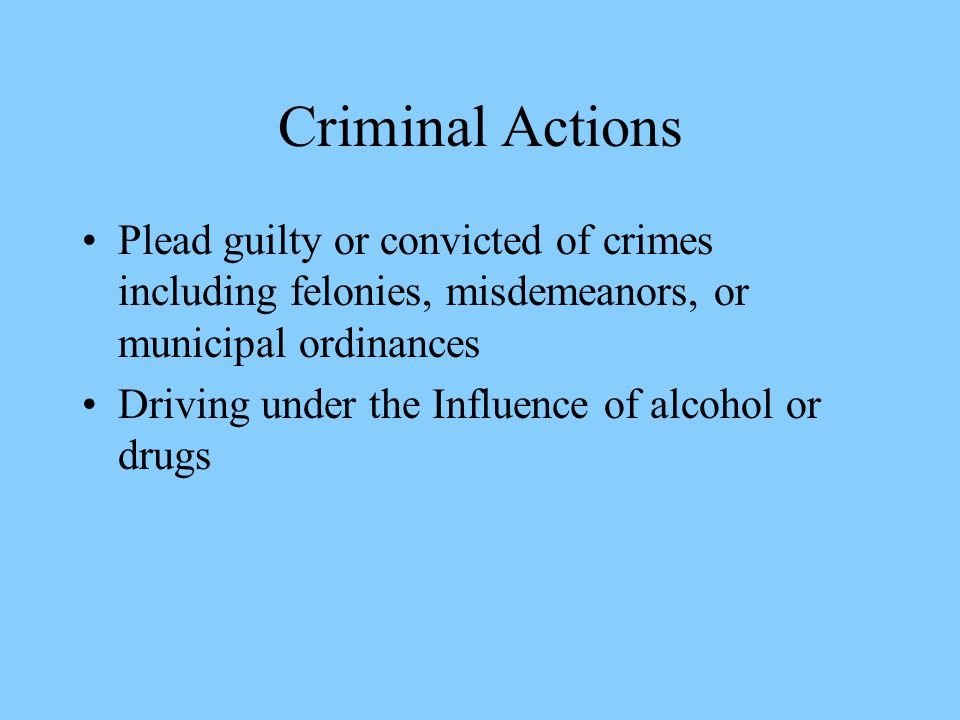 Criminal Actions Plead guilty or convicted of crimes including felonies, misdemeanors, or municipal ordinances Driving under the Influence of alcohol