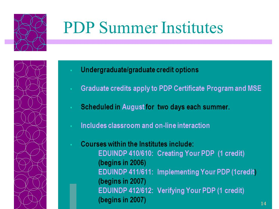14 PDP Summer Institutes Undergraduate/graduate credit options Graduate credits apply to PDP Certificate Program and MSE Scheduled in August for two days each summer.