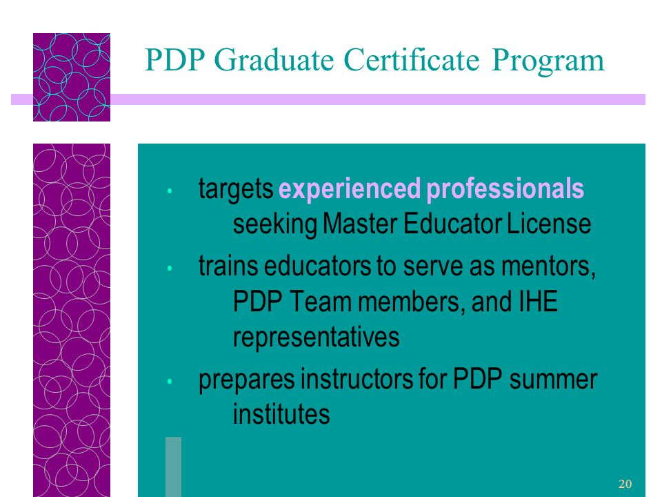 20 targets experienced professionals seeking Master Educator License trains educators to serve as mentors, PDP Team members, and IHE representatives prepares instructors for PDP summer institutes PDP Graduate Certificate Program