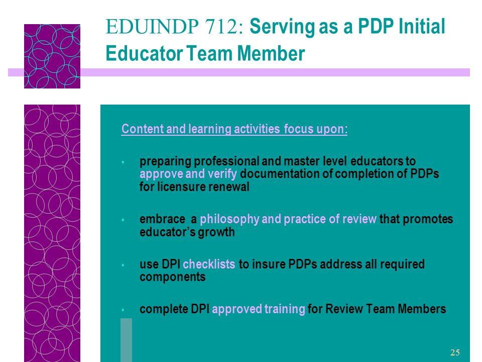 25 EDUINDP 712: Serving as a PDP Initial Educator Team Member Content and learning activities focus upon: preparing professional and master level educators to approve and verify documentation of completion of PDPs for licensure renewal embrace a philosophy and practice of review that promotes educator's growth use DPI checklists to insure PDPs address all required components complete DPI approved training for Review Team Members