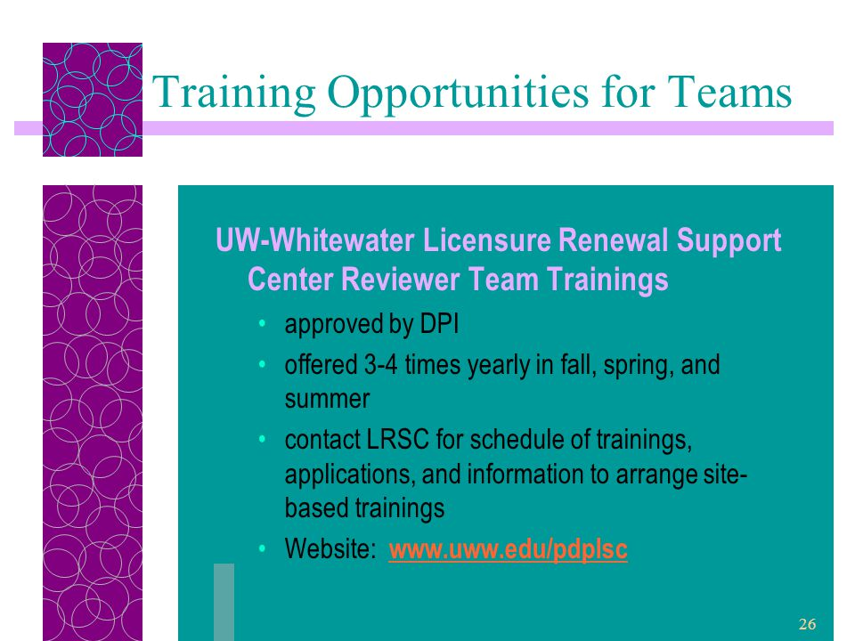 26 Training Opportunities for Teams UW-Whitewater Licensure Renewal Support Center Reviewer Team Trainings approved by DPI offered 3-4 times yearly in fall, spring, and summer contact LRSC for schedule of trainings, applications, and information to arrange site- based trainings Website: www.uww.edu/pdplsc www.uww.edu/pdplsc