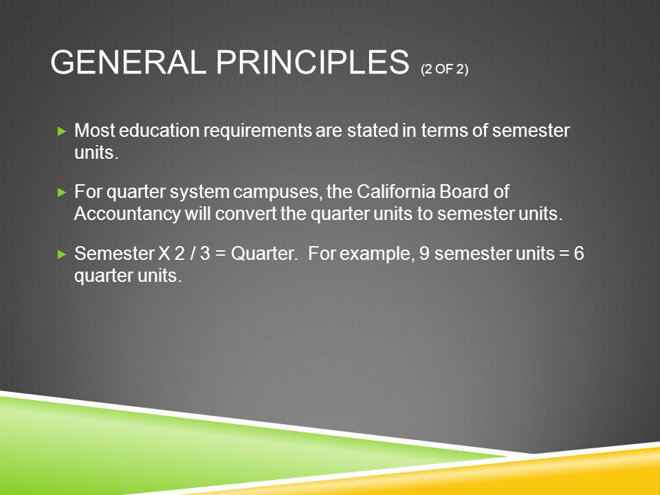 GENERAL PRINCIPLES (2 OF 2)  Most education requirements are stated in terms of semester units.  For quarter system campuses, the California Board o