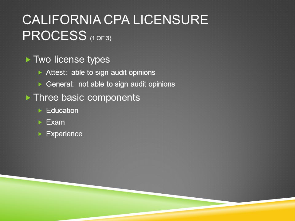 CALIFORNIA CPA LICENSURE PROCESS (1 OF 3)  Two license types  Attest: able to sign audit opinions  General: not able to sign audit opinions  Three