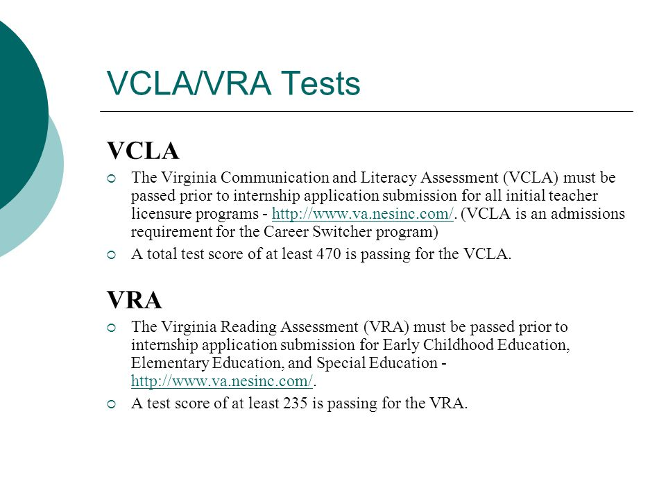 VCLA/VRA Tests VCLA  The Virginia Communication and Literacy Assessment (VCLA) must be passed prior to internship application submission for all initial teacher licensure programs - http://www.va.nesinc.com/.