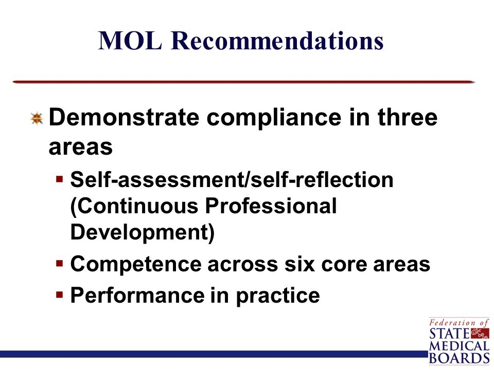 MOL Recommendations Demonstrate compliance in three areas  Self-assessment/self-reflection (Continuous Professional Development)  Competence across six core areas  Performance in practice