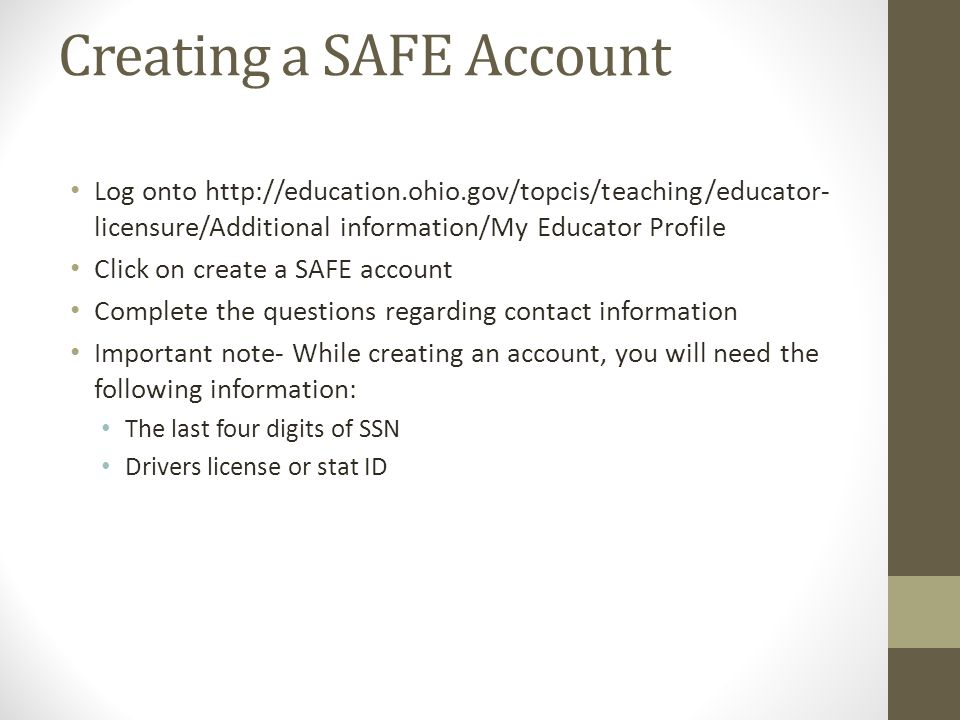 Creating a SAFE Account Log onto http://education.ohio.gov/topcis/teaching/educator- licensure/Additional information/My Educator Profile Click on create a SAFE account Complete the questions regarding contact information Important note- While creating an account, you will need the following information: The last four digits of SSN Drivers license or stat ID