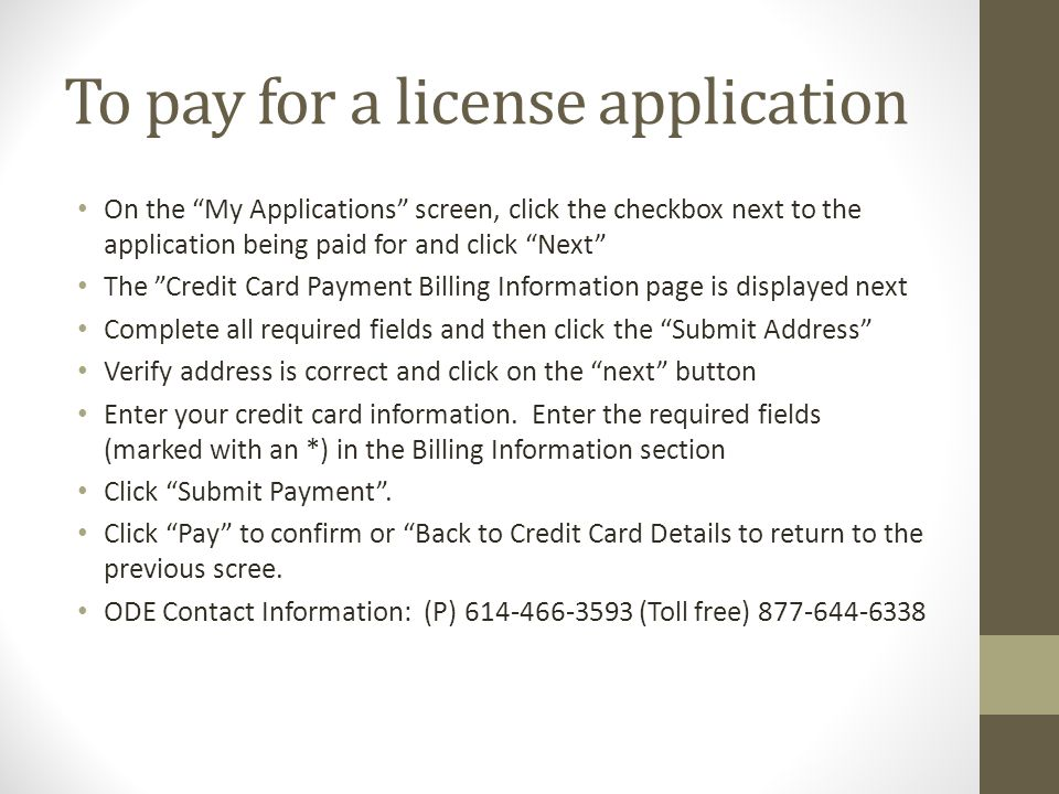 To pay for a license application On the My Applications screen, click the checkbox next to the application being paid for and click Next The Credit Card Payment Billing Information page is displayed next Complete all required fields and then click the Submit Address Verify address is correct and click on the next button Enter your credit card information.