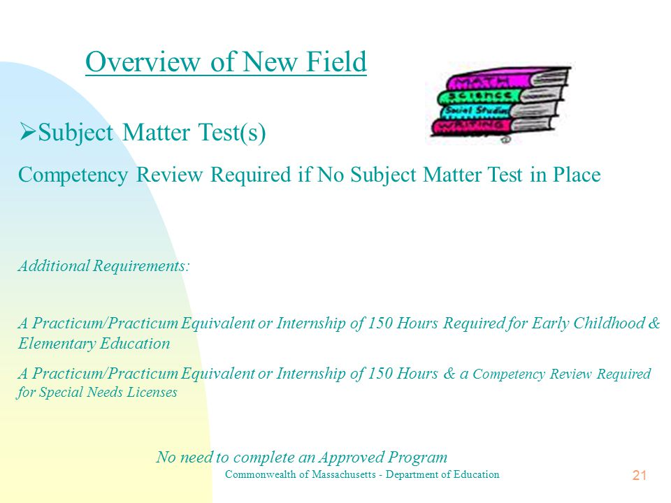 Commonwealth of Massachusetts - Department of Education 20 Overview of New Level  Subject Matter Test(s) Competency Review Required if No Subject Matter Test in Place  One of the Following: Seminar/Institute/Course Addressing Curriculum & Age Group of License Sought (OR) A Practicum/Practicum Equivalent or Internship of 150 Hours No need to complete an Approved Program
