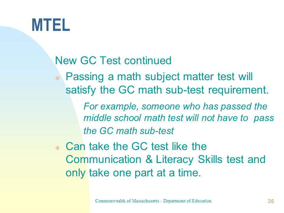 Commonwealth of Massachusetts - Department of Education 35 MTEL New MTEL General Curriculum (GC) Test  Two separately scored subtests: 1) Multi-Subject subtest (Language Arts, History & Social Science, and Science & Technology/Engineering) and 2) the Mathematics subtest  Passing score on both subtests is required to meet the GC test requirement  The old GC test was adminstered for the last time on Nov.