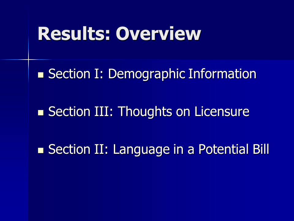 Results: Overview Section I: Demographic Information Section I: Demographic Information Section III: Thoughts on Licensure Section III: Thoughts on Licensure Section II: Language in a Potential Bill Section II: Language in a Potential Bill