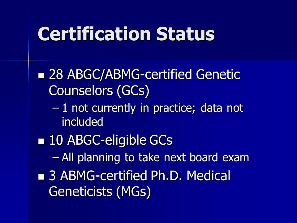 Certification Status 28 ABGC/ABMG-certified Genetic Counselors (GCs) 28 ABGC/ABMG-certified Genetic Counselors (GCs) –1 not currently in practice; data not included 10 ABGC-eligible GCs 10 ABGC-eligible GCs –All planning to take next board exam 3 ABMG-certified Ph.D.