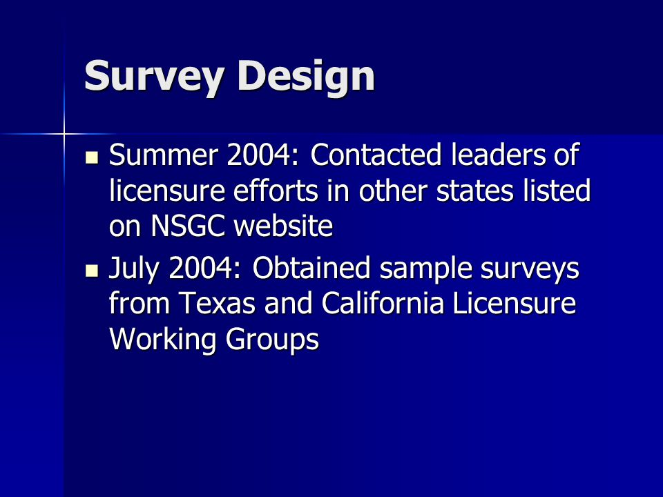 Survey Design Summer 2004: Contacted leaders of licensure efforts in other states listed on NSGC website Summer 2004: Contacted leaders of licensure efforts in other states listed on NSGC website July 2004: Obtained sample surveys from Texas and California Licensure Working Groups July 2004: Obtained sample surveys from Texas and California Licensure Working Groups