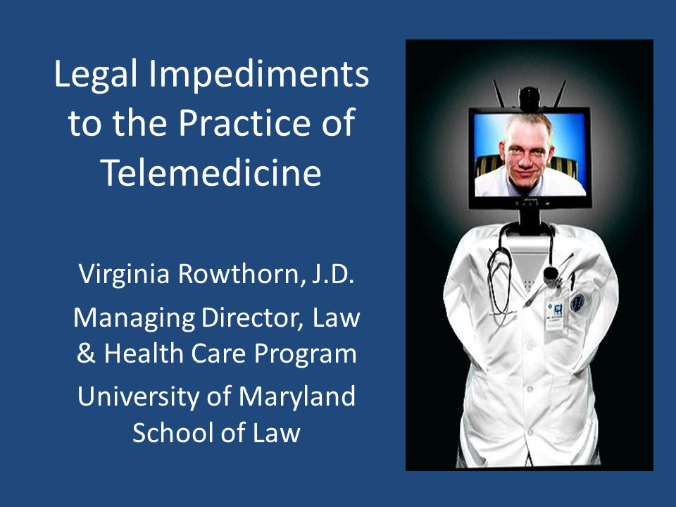 Legal Impediments to the Practice of Telemedicine Virginia Rowthorn, J.D.