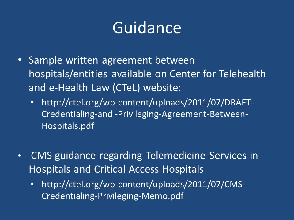 Guidance Sample written agreement between hospitals/entities available on Center for Telehealth and e-Health Law (CTeL) website: http://ctel.org/wp-content/uploads/2011/07/DRAFT- Credentialing-and -Privileging-Agreement-Between- Hospitals.pdf CMS guidance regarding Telemedicine Services in Hospitals and Critical Access Hospitals http://ctel.org/wp-content/uploads/2011/07/CMS- Credentialing-Privileging-Memo.pdf