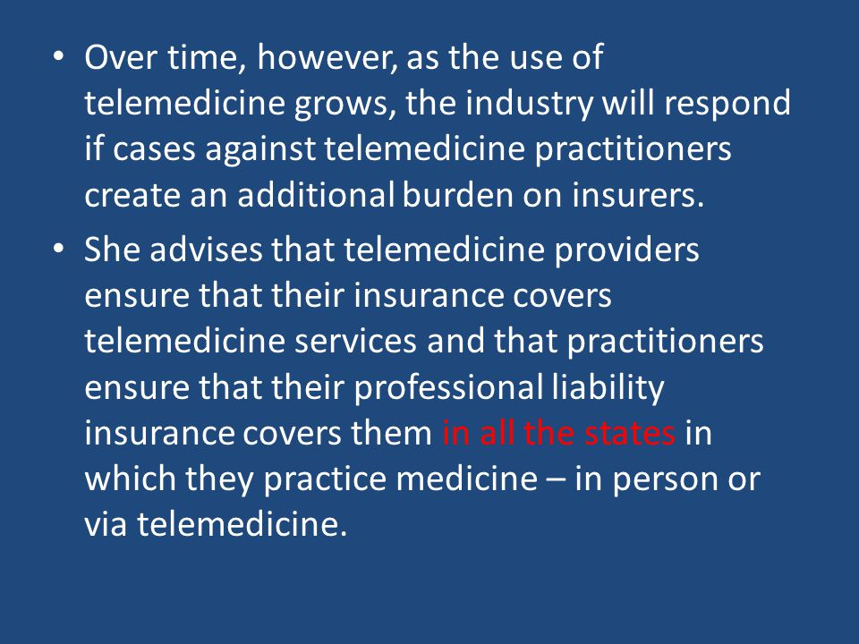 Over time, however, as the use of telemedicine grows, the industry will respond if cases against telemedicine practitioners create an additional burde