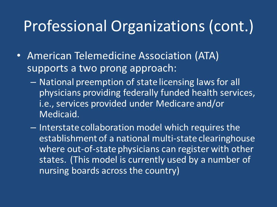 Professional Organizations (cont.) American Telemedicine Association (ATA) supports a two prong approach: – National preemption of state licensing law