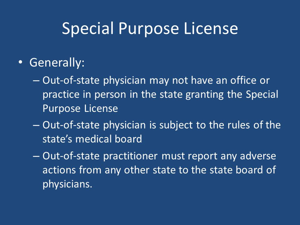 Special Purpose License Generally: – Out-of-state physician may not have an office or practice in person in the state granting the Special Purpose License – Out-of-state physician is subject to the rules of the state's medical board – Out-of-state practitioner must report any adverse actions from any other state to the state board of physicians.