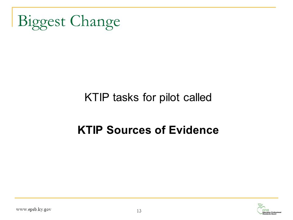 Biggest Change KTIP tasks for pilot called KTIP Sources of Evidence 13 www.epsb.ky.gov