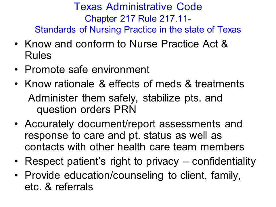 Texas Administrative Code Chapter 217 Rule 217.11- Standards of Nursing Practice in the state of Texas Know and conform to Nurse Practice Act & Rules Promote safe environment Know rationale & effects of meds & treatments Administer them safely, stabilize pts.