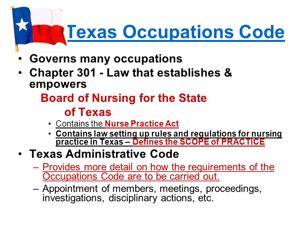 Texas Occupations Code Governs many occupations Chapter 301 - Law that establishes & empowers Board of Nursing for the State of Texas Contains the Nurse Practice Act Contains law setting up rules and regulations for nursing practice in Texas – Defines the SCOPE of PRACTICE Texas Administrative Code –Provides more detail on how the requirements of the Occupations Code are to be carried out.