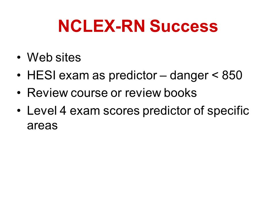 NCLEX-RN Success Web sites HESI exam as predictor – danger < 850 Review course or review books Level 4 exam scores predictor of specific areas