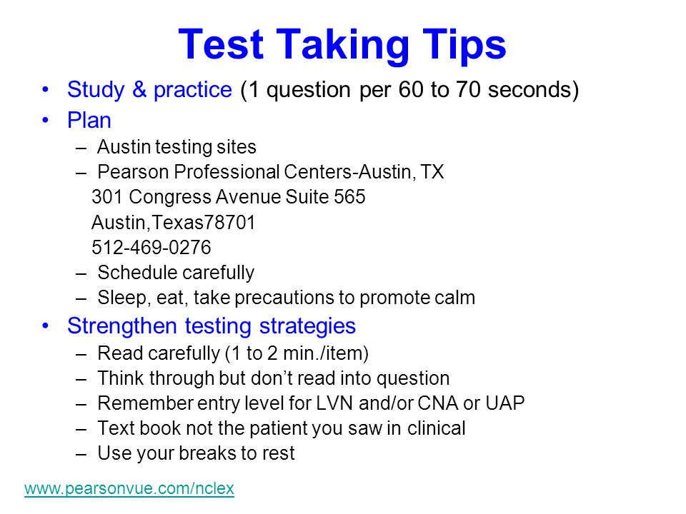 Test Taking Tips Study & practice (1 question per 60 to 70 seconds) Plan –Austin testing sites –Pearson Professional Centers-Austin, TX 301 Congress Avenue Suite 565 Austin,Texas78701 512-469-0276 –Schedule carefully –Sleep, eat, take precautions to promote calm Strengthen testing strategies –Read carefully (1 to 2 min./item) –Think through but don't read into question –Remember entry level for LVN and/or CNA or UAP –Text book not the patient you saw in clinical –Use your breaks to rest www.pearsonvue.com/nclex