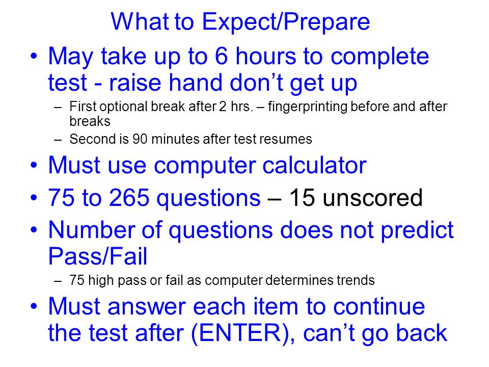 What to Expect/Prepare May take up to 6 hours to complete test - raise hand don't get up –First optional break after 2 hrs.