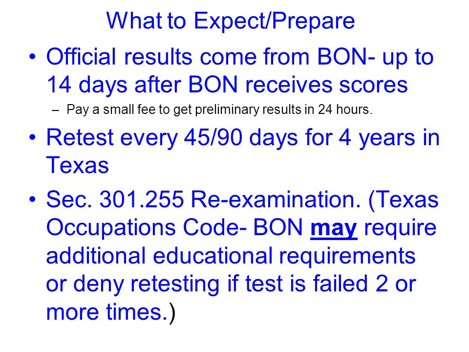 What to Expect/Prepare Official results come from BON- up to 14 days after BON receives scores –Pay a small fee to get preliminary results in 24 hours.