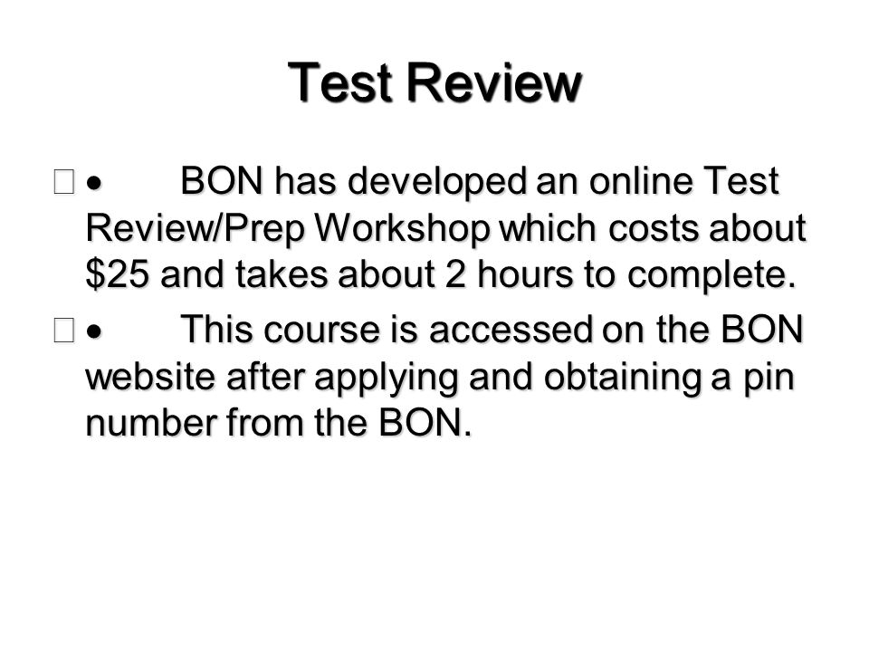 Test Review  BON has developed an online Test Review/Prep Workshop which costs about $25 and takes about 2 hours to complete.