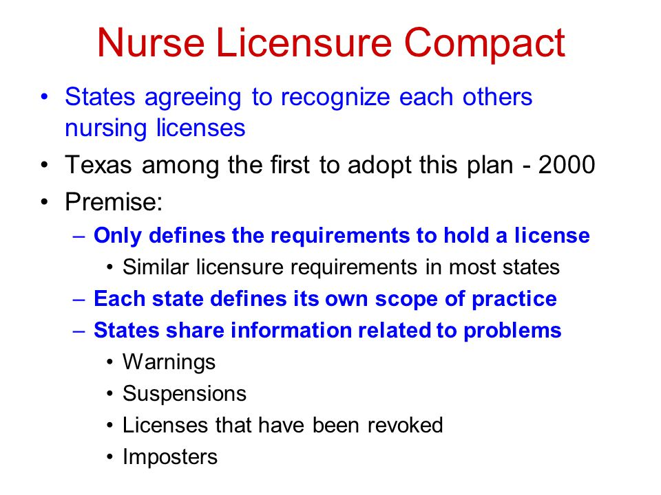 Nurse Licensure Compact States agreeing to recognize each others nursing licenses Texas among the first to adopt this plan - 2000 Premise: –Only defines the requirements to hold a license Similar licensure requirements in most states –Each state defines its own scope of practice –States share information related to problems Warnings Suspensions Licenses that have been revoked Imposters