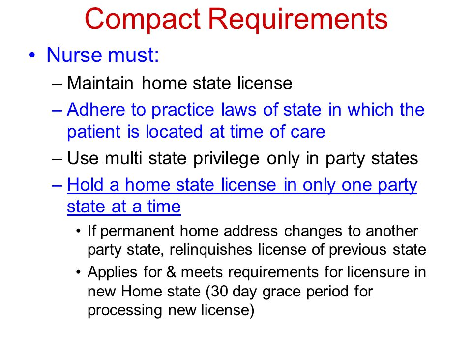 Compact Requirements Nurse must: –Maintain home state license –Adhere to practice laws of state in which the patient is located at time of care –Use multi state privilege only in party states –Hold a home state license in only one party state at a time If permanent home address changes to another party state, relinquishes license of previous state Applies for & meets requirements for licensure in new Home state (30 day grace period for processing new license)