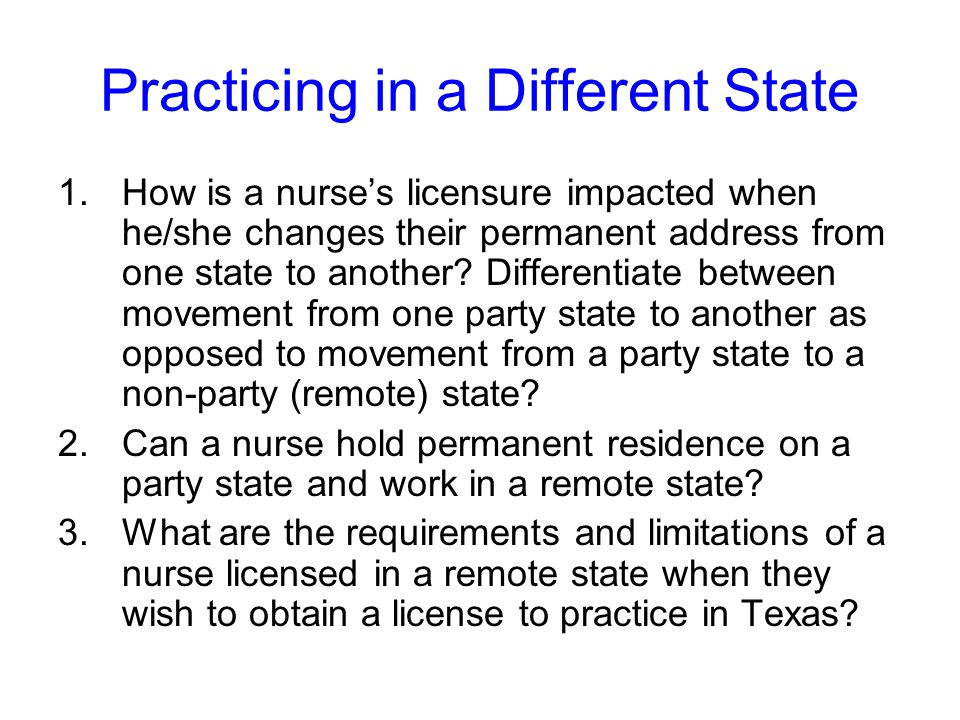 Practicing in a Different State 1.How is a nurse's licensure impacted when he/she changes their permanent address from one state to another.
