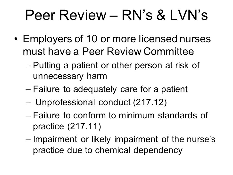 Peer Review – RN's & LVN's Employers of 10 or more licensed nurses must have a Peer Review Committee –Putting a patient or other person at risk of unnecessary harm –Failure to adequately care for a patient – Unprofessional conduct (217.12) –Failure to conform to minimum standards of practice (217.11) –Impairment or likely impairment of the nurse's practice due to chemical dependency
