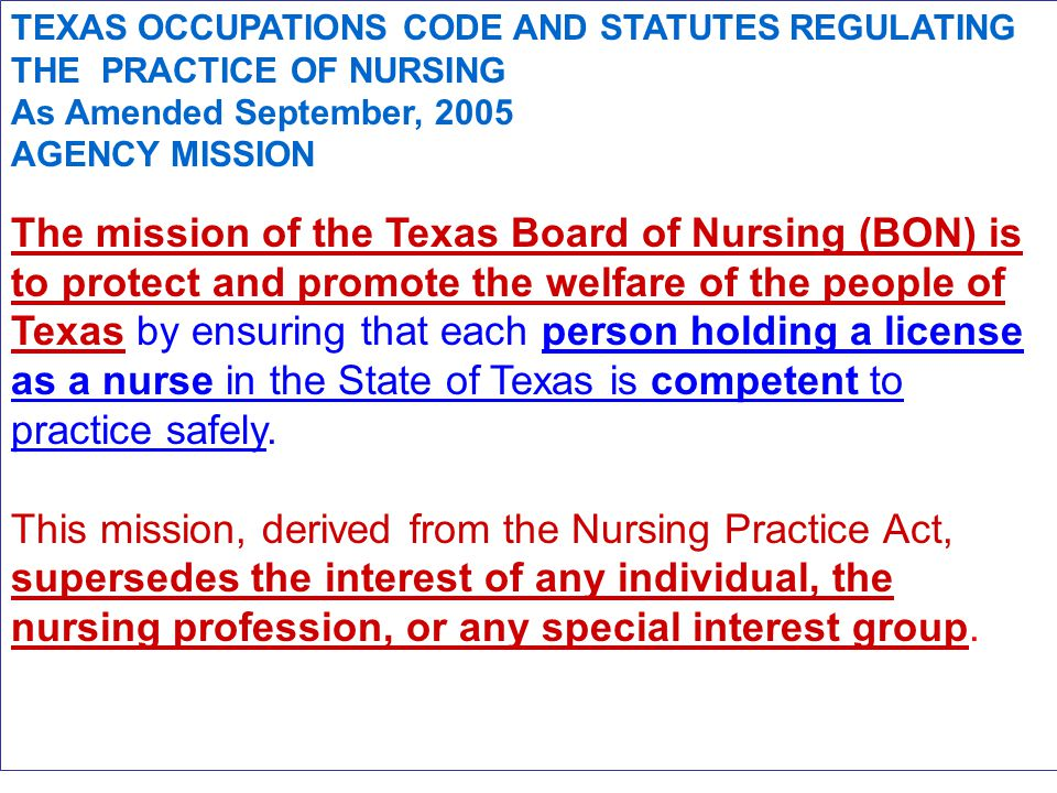 TEXAS OCCUPATIONS CODE AND STATUTES REGULATING THE PRACTICE OF NURSING As Amended September, 2005 AGENCY MISSION The mission of the Texas Board of Nursing (BON) is to protect and promote the welfare of the people of Texas by ensuring that each person holding a license as a nurse in the State of Texas is competent to practice safely.