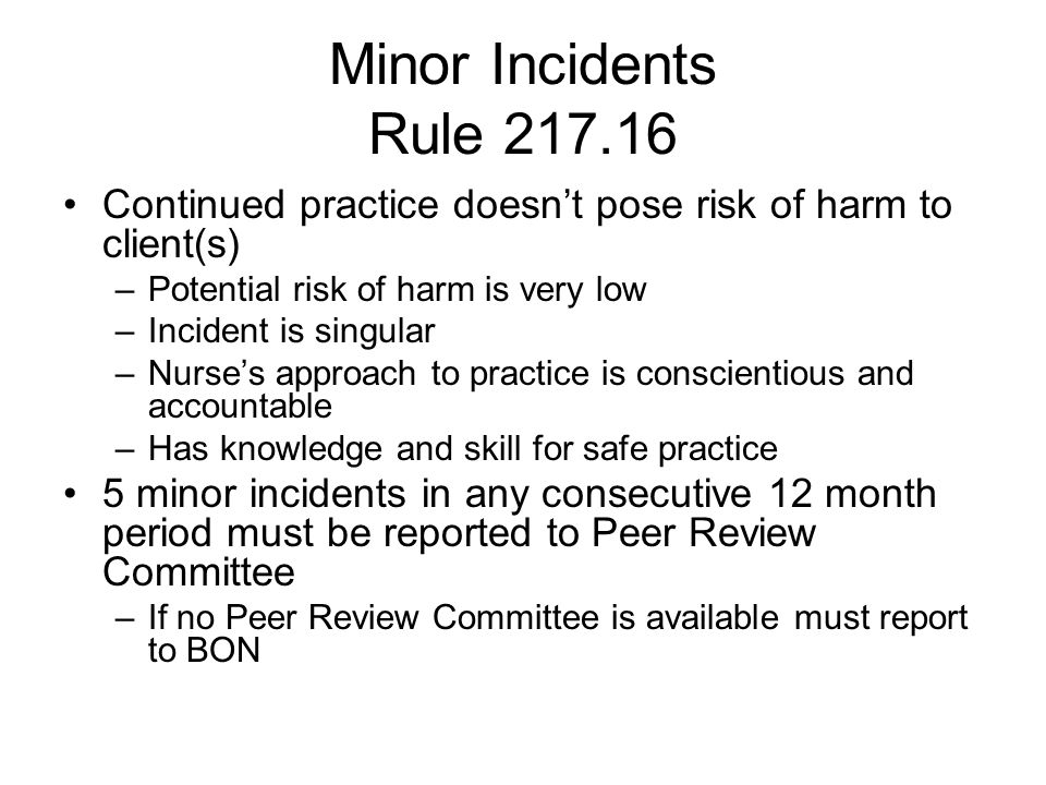 Minor Incidents Rule 217.16 Continued practice doesn't pose risk of harm to client(s) –Potential risk of harm is very low –Incident is singular –Nurse's approach to practice is conscientious and accountable –Has knowledge and skill for safe practice 5 minor incidents in any consecutive 12 month period must be reported to Peer Review Committee –If no Peer Review Committee is available must report to BON