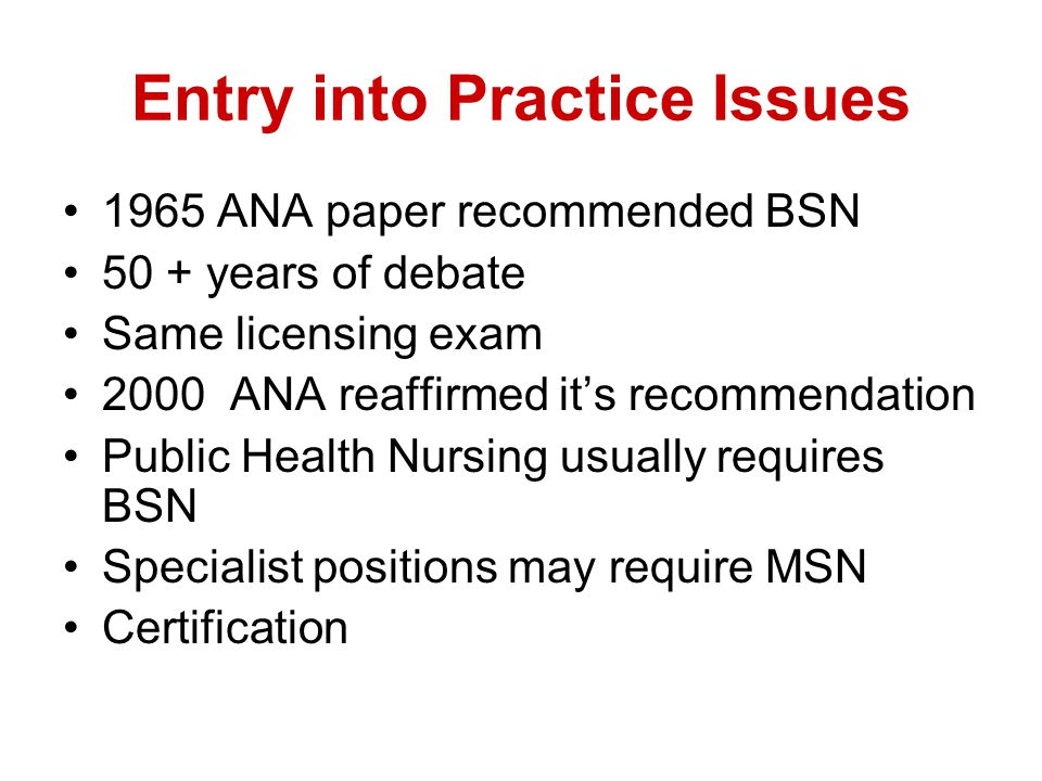 Entry into Practice Issues 1965 ANA paper recommended BSN 50 + years of debate Same licensing exam 2000 ANA reaffirmed it's recommendation Public Health Nursing usually requires BSN Specialist positions may require MSN Certification