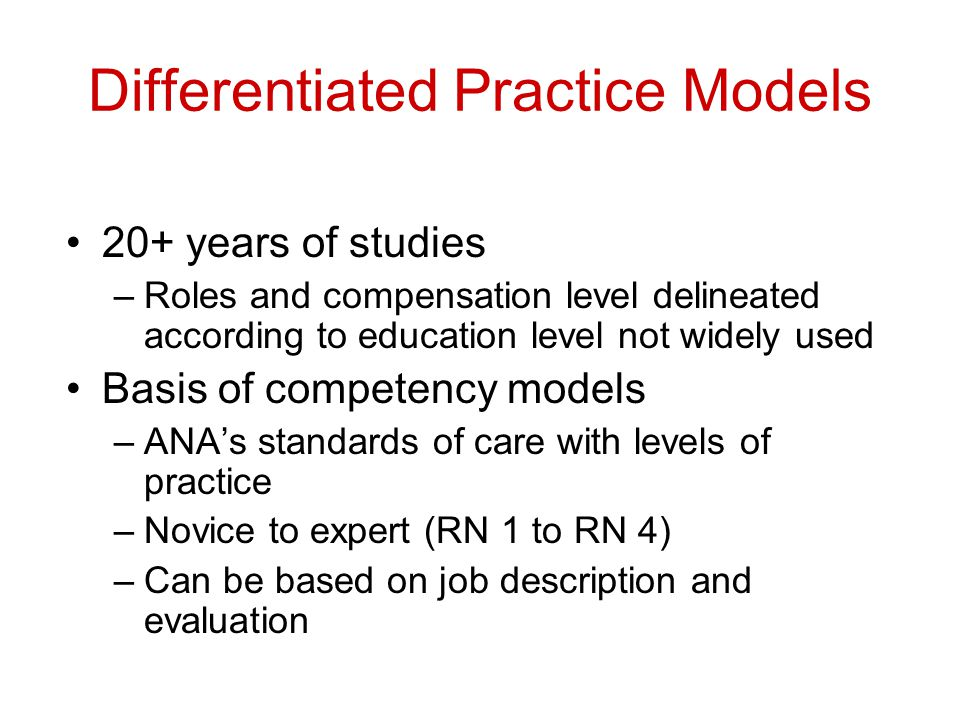 Differentiated Practice Models 20+ years of studies –Roles and compensation level delineated according to education level not widely used Basis of competency models –ANA's standards of care with levels of practice –Novice to expert (RN 1 to RN 4) –Can be based on job description and evaluation