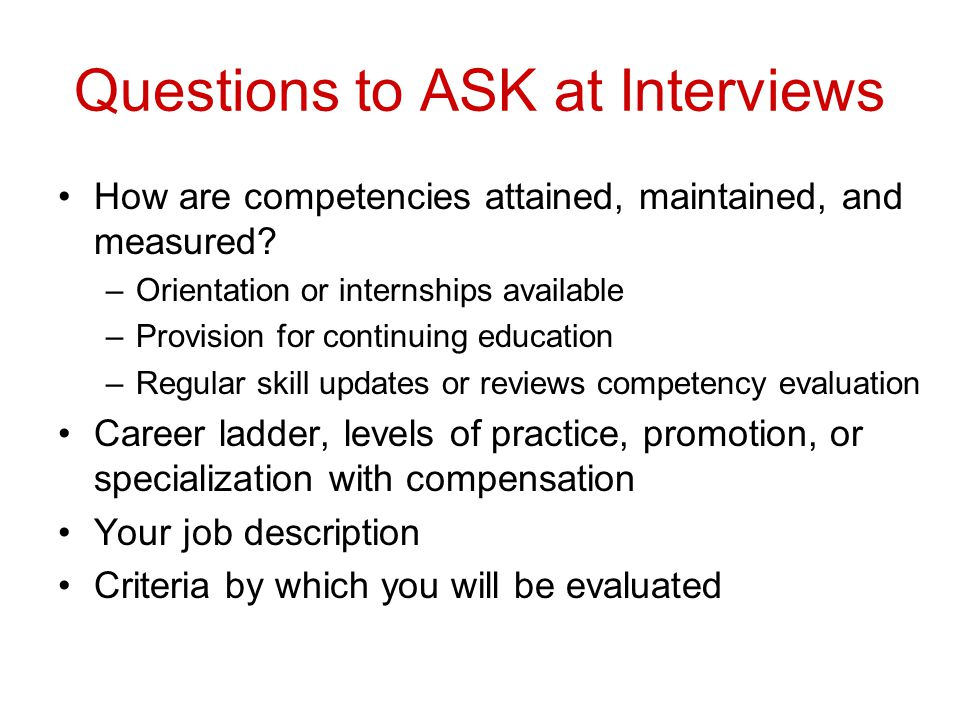 Questions to ASK at Interviews How are competencies attained, maintained, and measured.