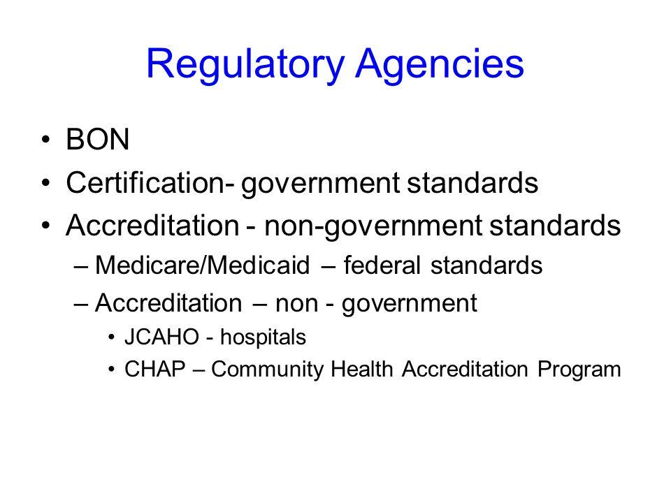 Regulatory Agencies BON Certification- government standards Accreditation - non-government standards –Medicare/Medicaid – federal standards –Accreditation – non - government JCAHO - hospitals CHAP – Community Health Accreditation Program