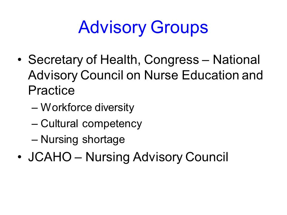 Advisory Groups Secretary of Health, Congress – National Advisory Council on Nurse Education and Practice –Workforce diversity –Cultural competency –Nursing shortage JCAHO – Nursing Advisory Council