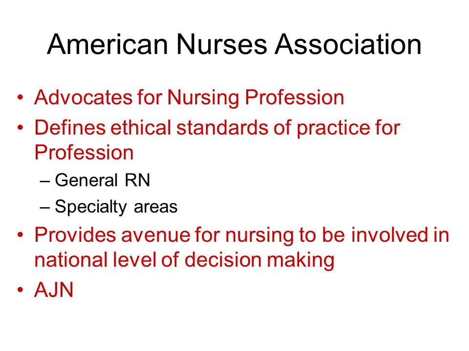 American Nurses Association Advocates for Nursing Profession Defines ethical standards of practice for Profession –General RN –Specialty areas Provides avenue for nursing to be involved in national level of decision making AJN