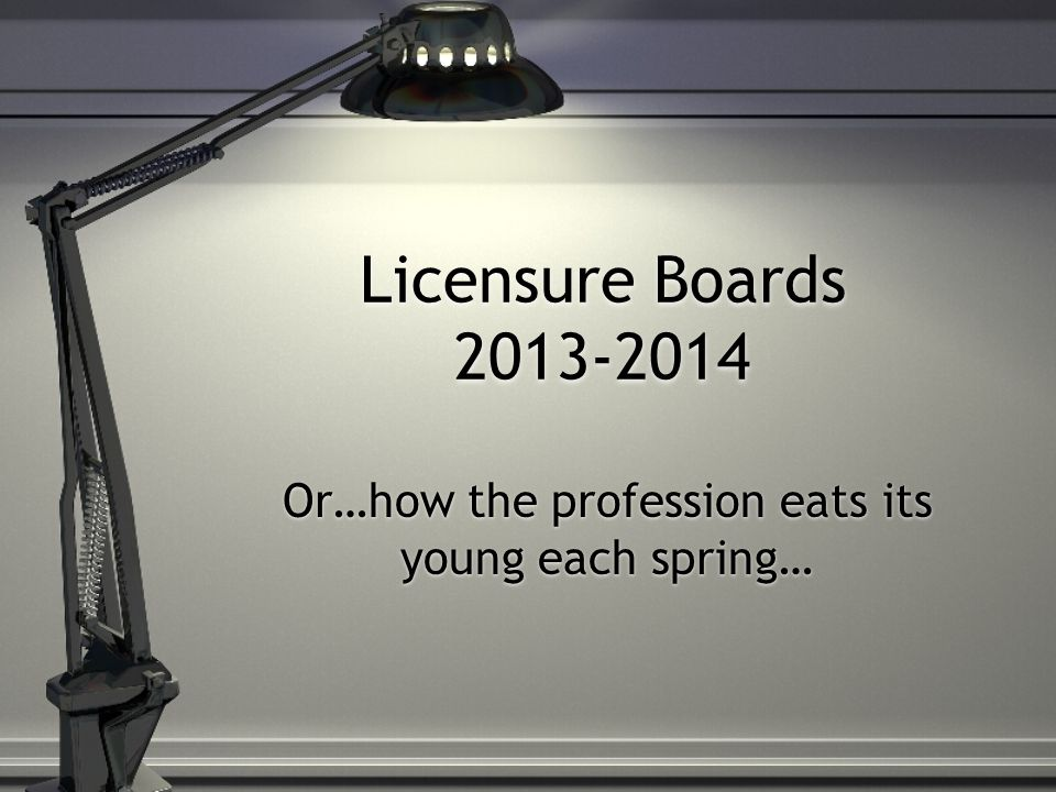 Licensure Boards 2013-2014 Or…how the profession eats its young each spring…