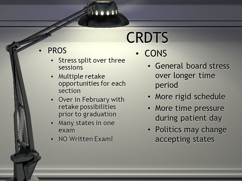 CRDTS PROS Stress split over three sessions Multiple retake opportunities for each section Over in February with retake possibilities prior to graduation Many states in one exam NO Written Exam.