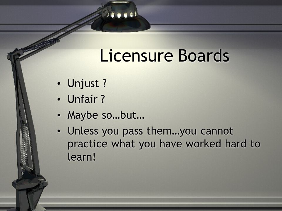 Licensure Boards Unjust ? Unfair ? Maybe so…but… Unless you pass them…you cannot practice what you have worked hard to learn! Unjust ? Unfair ? Maybe