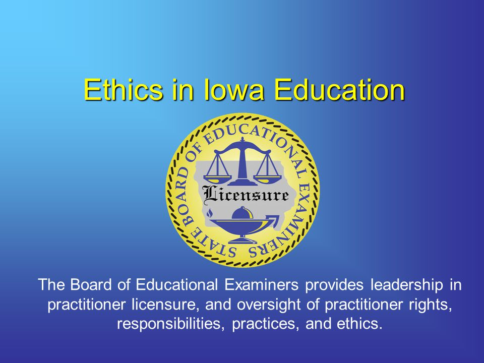 Ethics in Iowa Education The Board of Educational Examiners provides leadership in practitioner licensure, and oversight of practitioner rights, responsibilities, practices, and ethics.