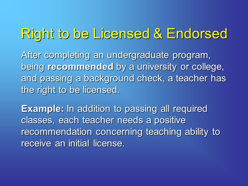 Right to be Licensed & Endorsed After completing an undergraduate program, being recommended by a university or college, and passing a background check, a teacher has the right to be licensed.