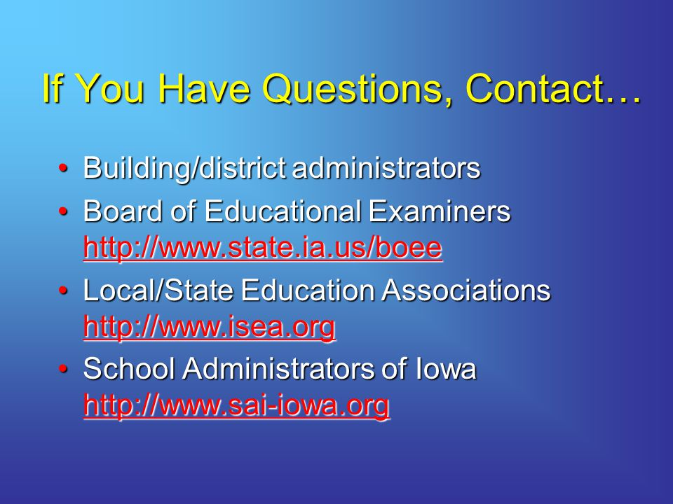If You Have Questions, Contact… Building/district administratorsBuilding/district administrators Board of Educational Examiners http://www.state.ia.us/boeeBoard of Educational Examiners http://www.state.ia.us/boee http://www.state.ia.us/boee Local/State Education Associations http://www.isea.orgLocal/State Education Associations http://www.isea.org http://www.isea.org School Administrators of Iowa http://www.sai-iowa.orgSchool Administrators of Iowa http://www.sai-iowa.org http://www.sai-iowa.org