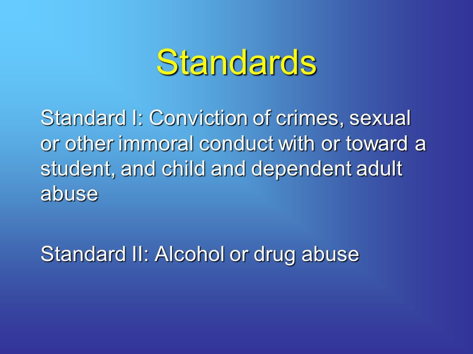 Standards Standard I: Conviction of crimes, sexual or other immoral conduct with or toward a student, and child and dependent adult abuse Standard II: Alcohol or drug abuse