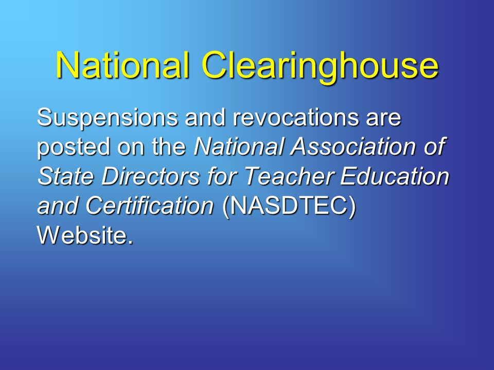 National Clearinghouse Suspensions and revocations are posted on the National Association of State Directors for Teacher Education and Certification (NASDTEC) Website.